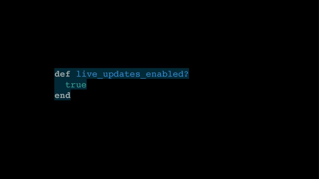 def live_updates_enabled?! true! end!