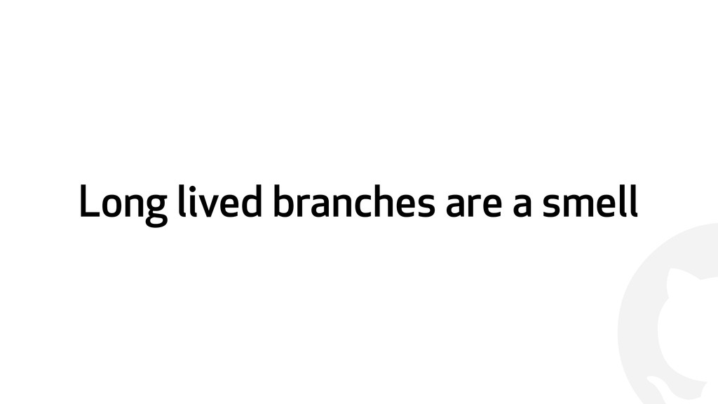 ! Long lived branches are a smell