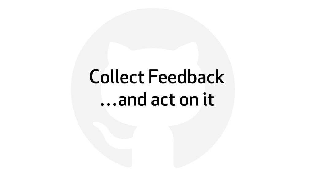! Collect Feedback …and act on it
