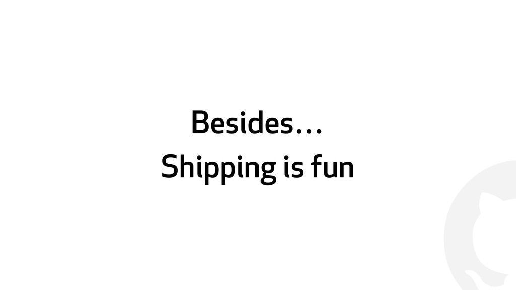 ! Besides… Shipping is fun