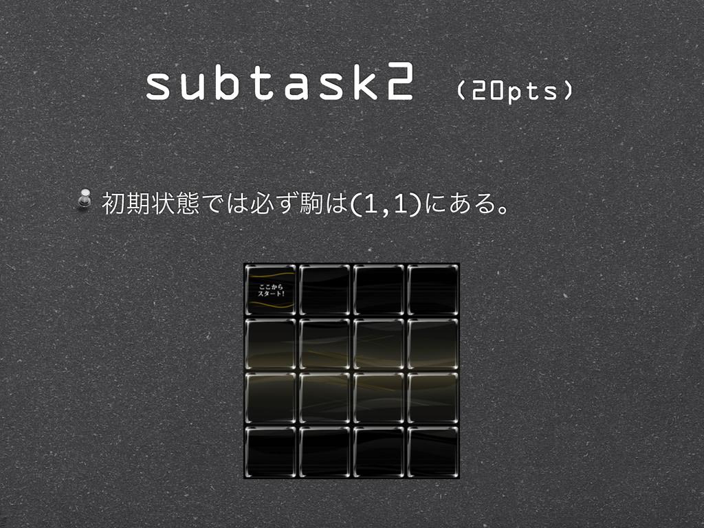 ॳظঢ়ଶͰඞͣۨ(1,1)ʹ͋Δɻ subtask2 (20pts)