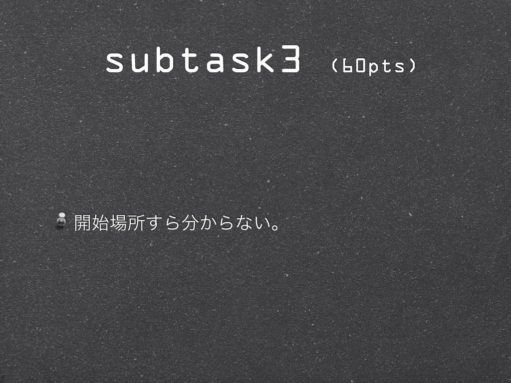 ։ॴ͢Β͔Βͳ͍ɻ subtask3 (60pts)