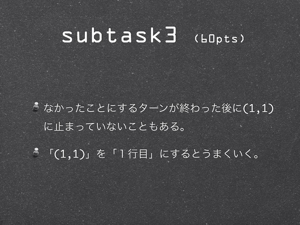 subtask3 (60pts) ͳ͔ͬͨ͜ͱʹ͢Δλʔϯ͕ऴΘͬͨޙʹ(1,1) ʹࢭ·ͬͯ...