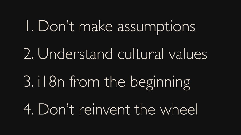 1. Don't make assumptions 2. Understand cultura...
