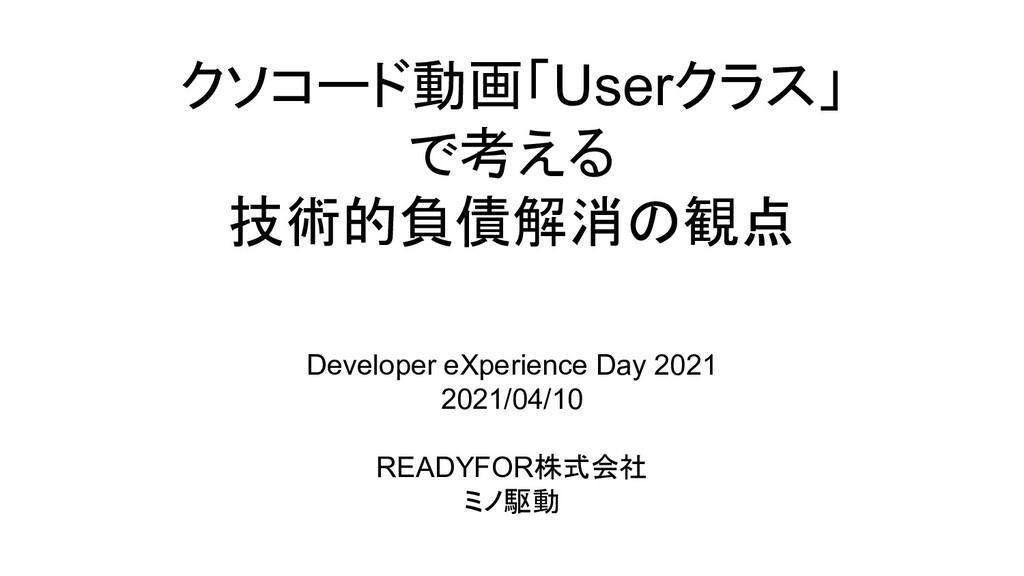 クソコード動画「Userクラス」 で考える 技術的負債解消の観点 Developer eXpe...