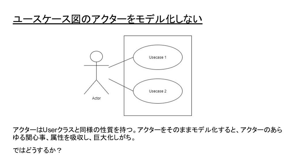 ユースケース図のアクターをモデル化しない アクターはUserクラスと同様の性質を持つ。アクター...