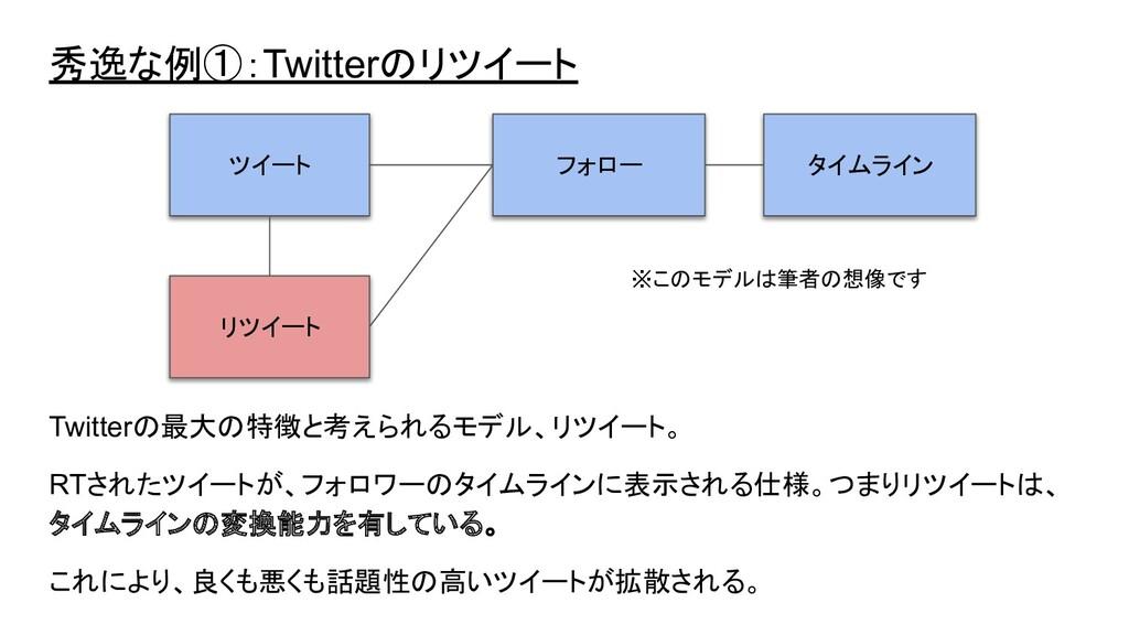 秀逸な例①:Twitterのリツイート Twitterの最大の特徴と考えられるモデル、リツイー...