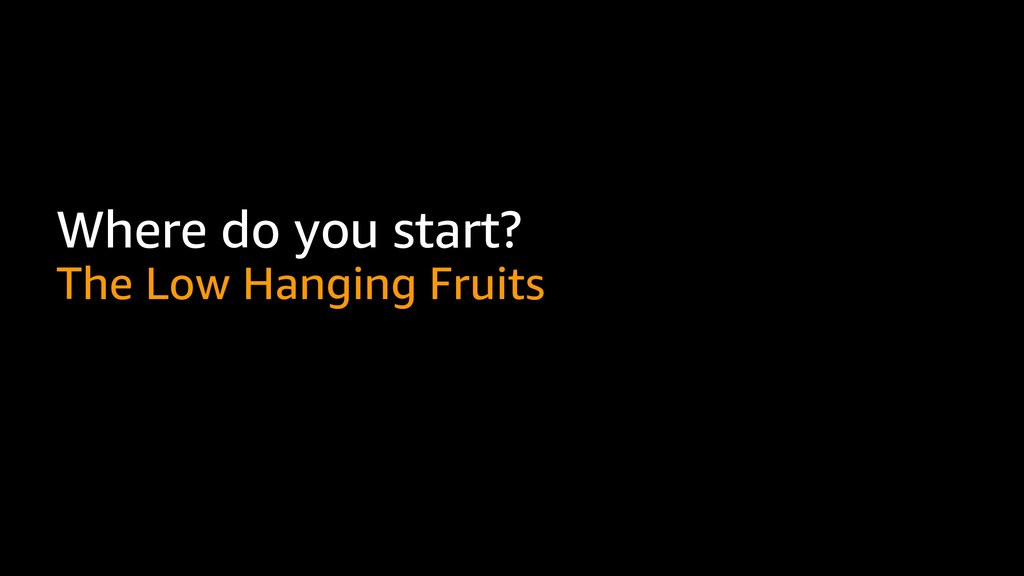 Where do you start? The Low Hanging Fruits