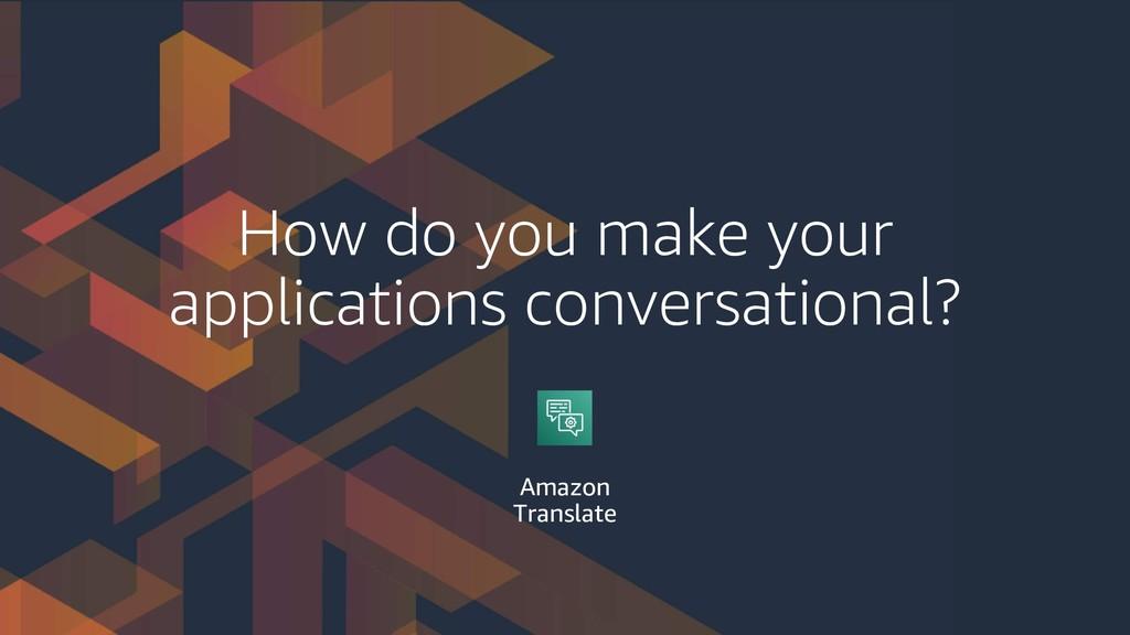 How do you make your applications conversationa...
