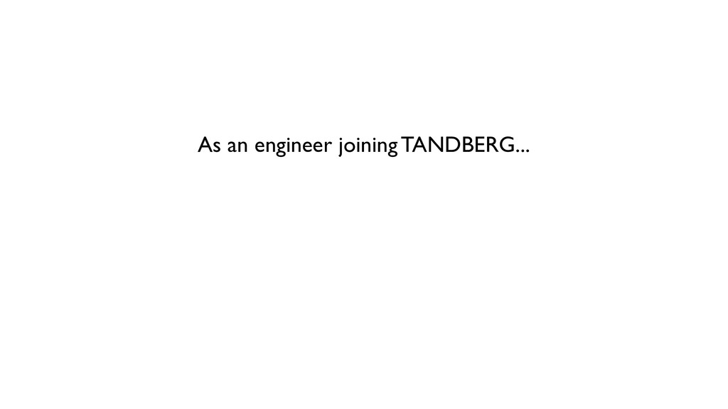 As an engineer joining TANDBERG...