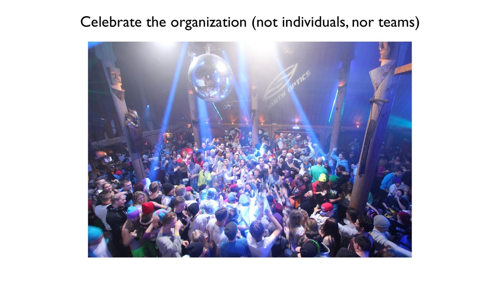 Celebrate the organization (not individuals, no...