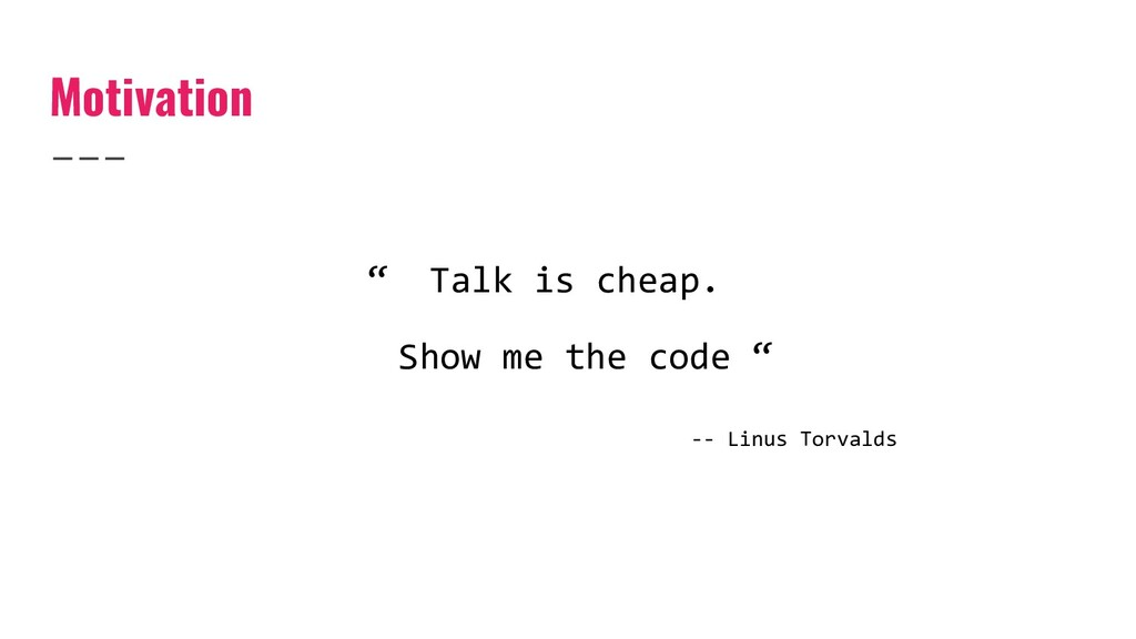 """Motivation """" Talk is cheap. Show me the code """" ..."""