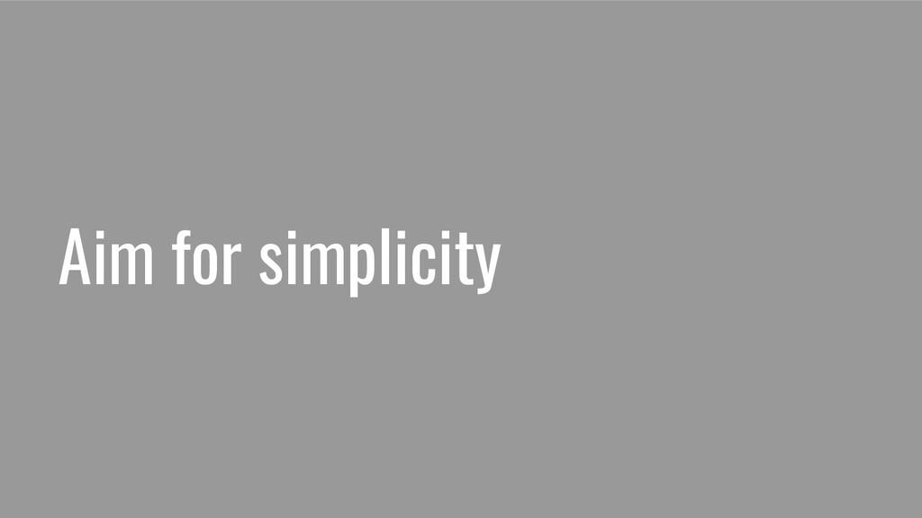Aim for simplicity