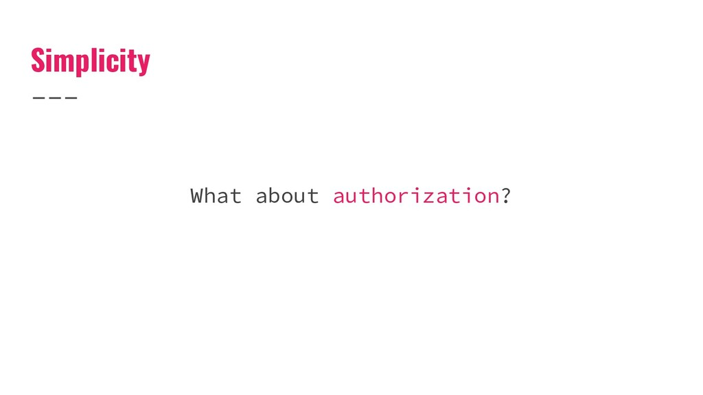 Simplicity What about authorization?
