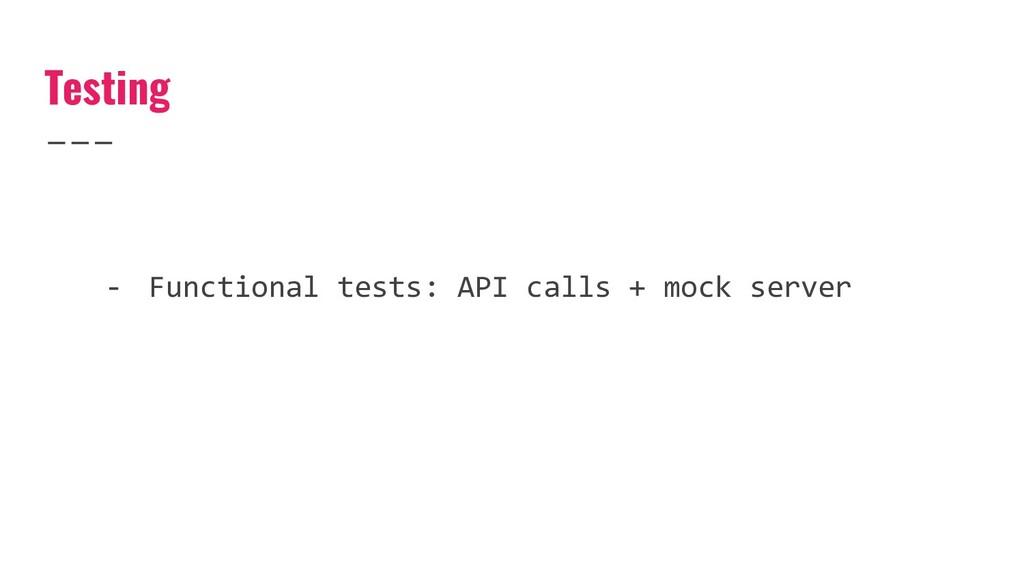 Testing - Functional tests: API calls + mock se...