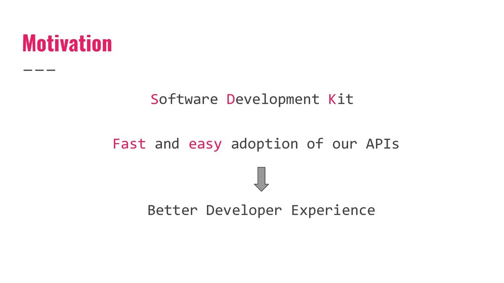 Motivation Fast and easy adoption of our APIs B...