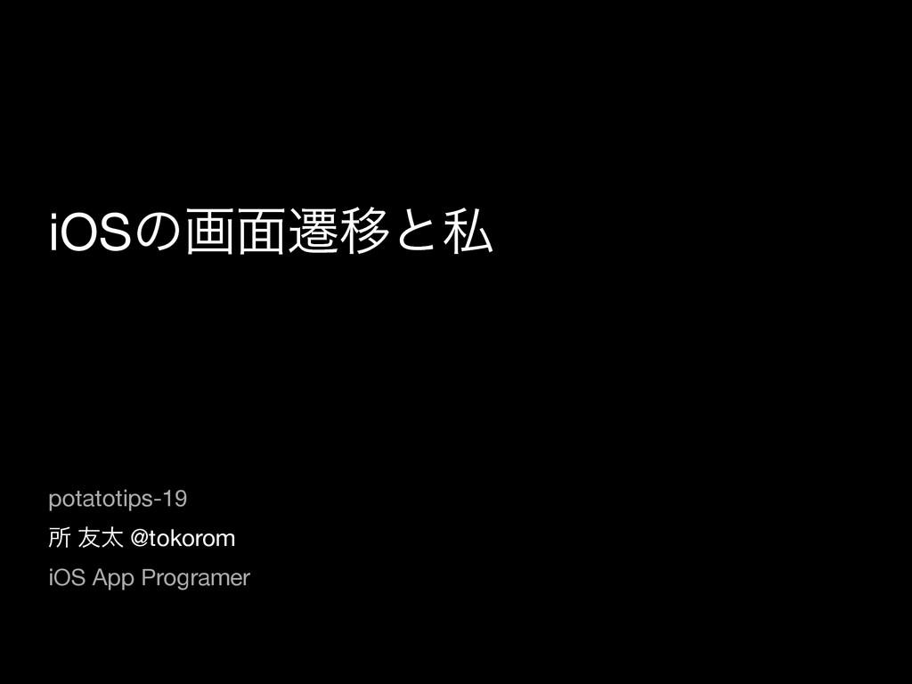 iOSͷը໘ભҠͱࢲ ॴ ༑ଠ @tokorom  iOS App Programer pot...