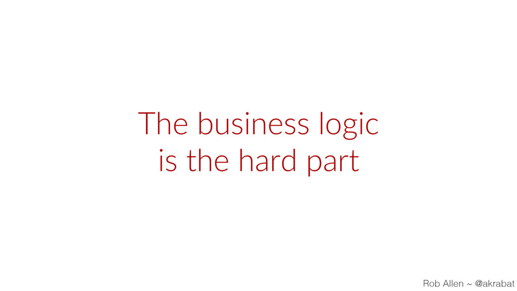 The business logic is the hard part Rob Allen ~...