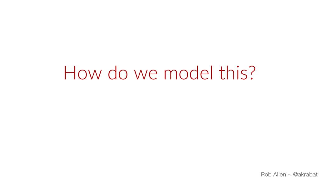 How do we model this? Rob Allen ~ @akrabat
