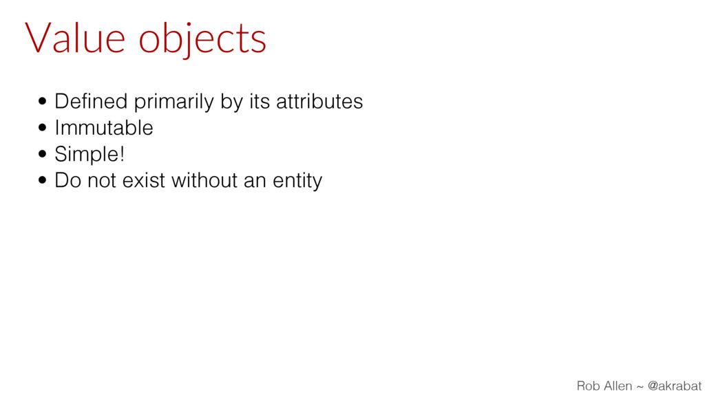 Value objects • Defined primarily by its attrib...