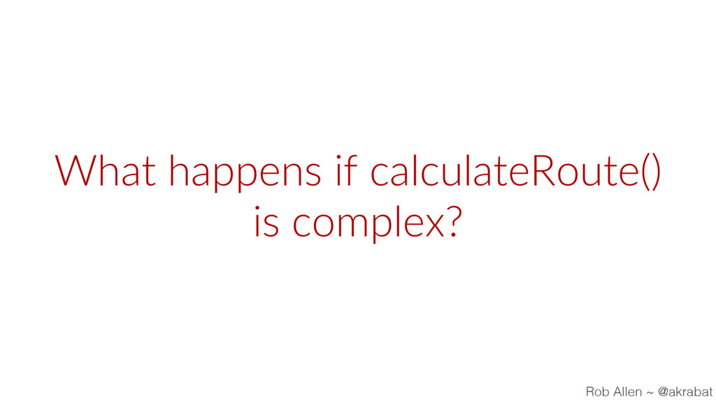 What happens if calculateRoute() is complex? Ro...