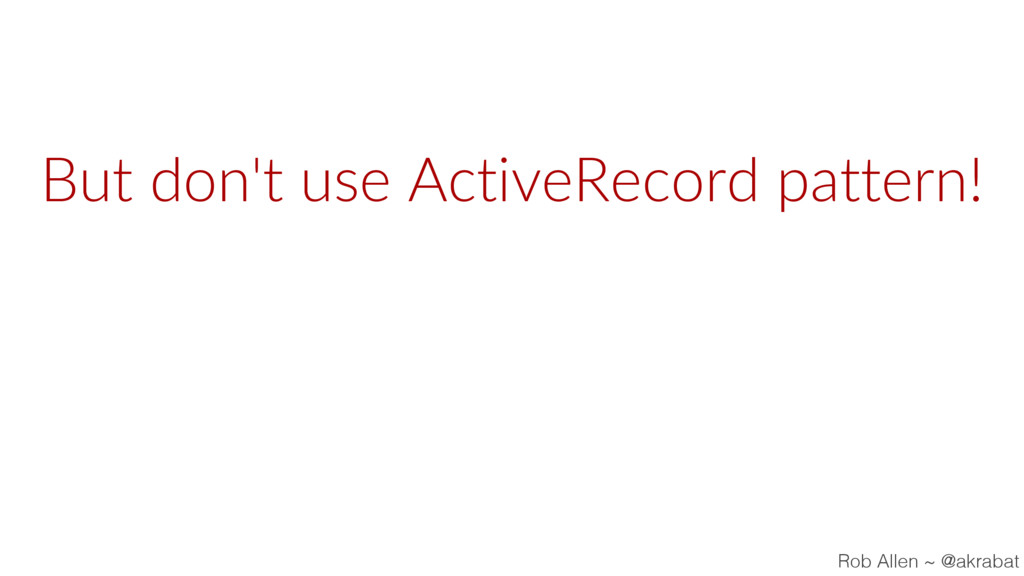 But don't use ActiveRecord pattern! Rob Allen ~...