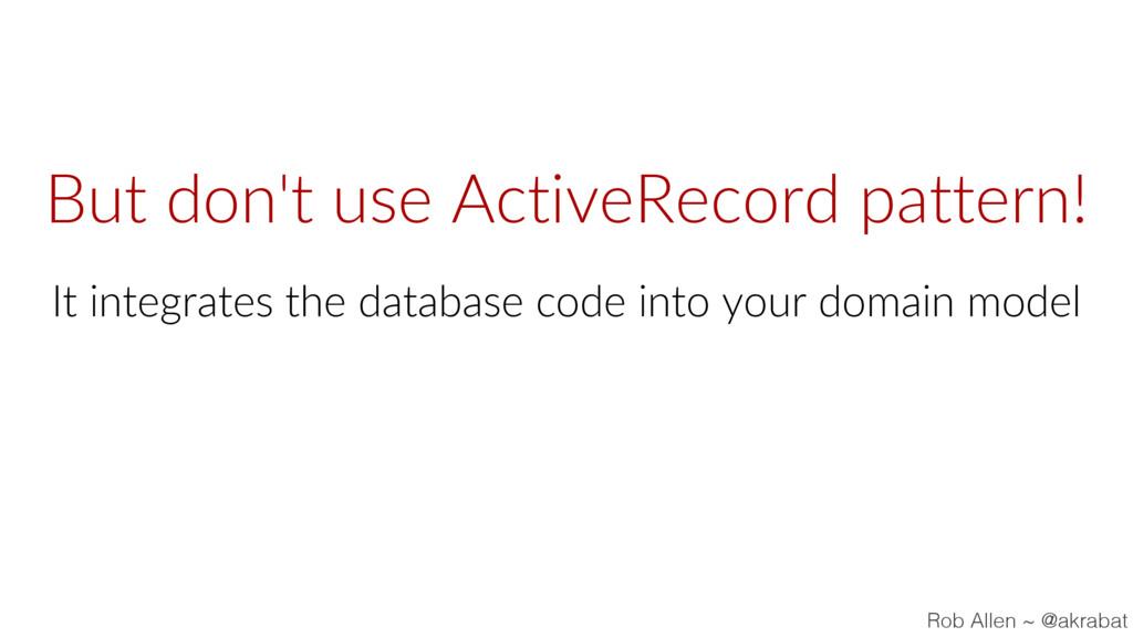 But don't use ActiveRecord pattern! It integrat...