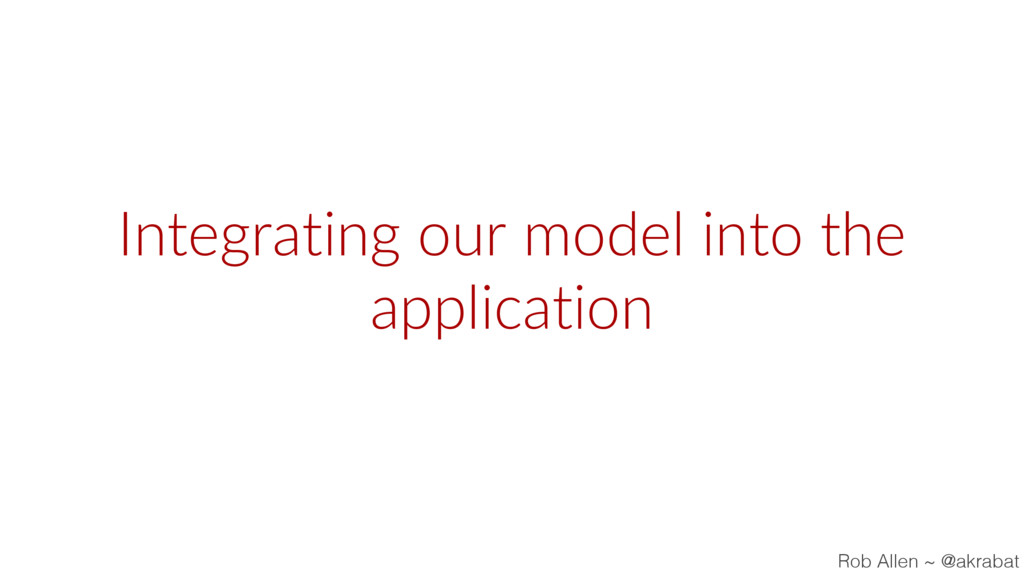 Integrating our model into the application Rob ...