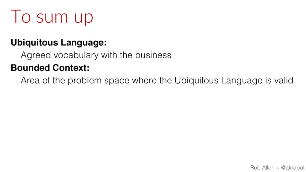 To sum up Ubiquitous Language: Agreed vocabular...