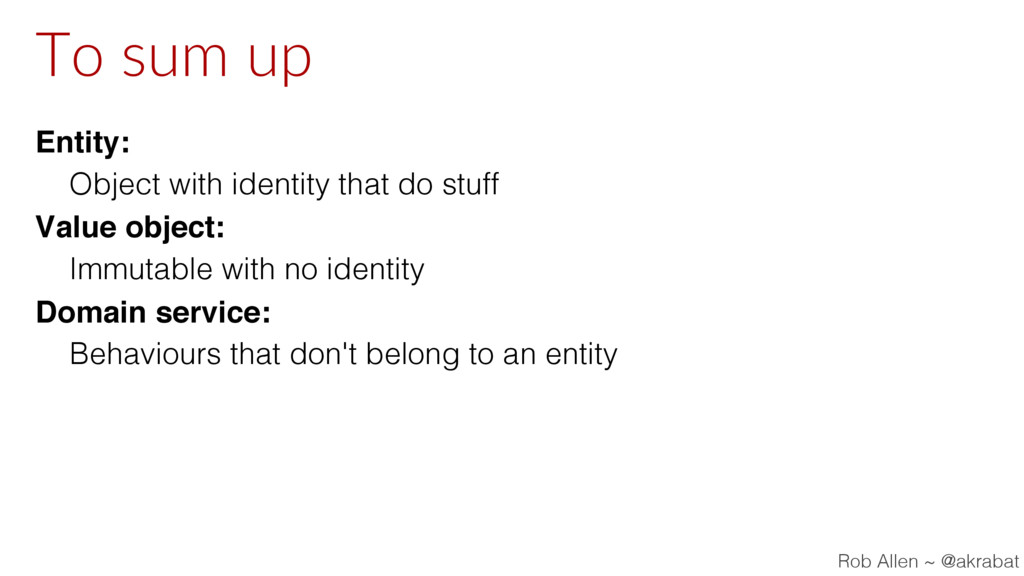 To sum up Entity: Object with identity that do ...