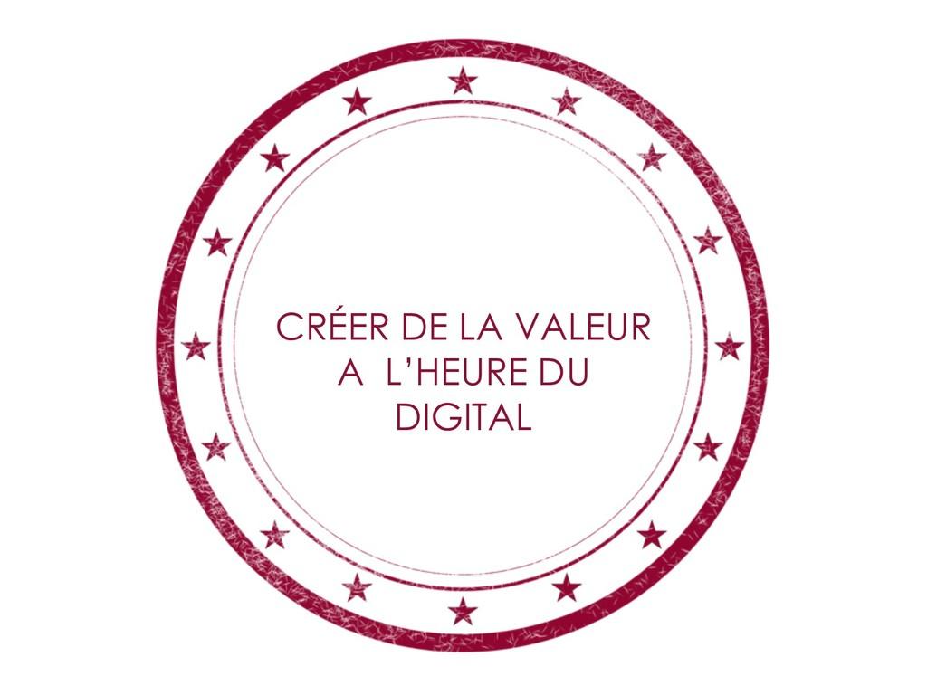 CRÉER DE LA VALEUR A L'HEURE DU DIGITAL
