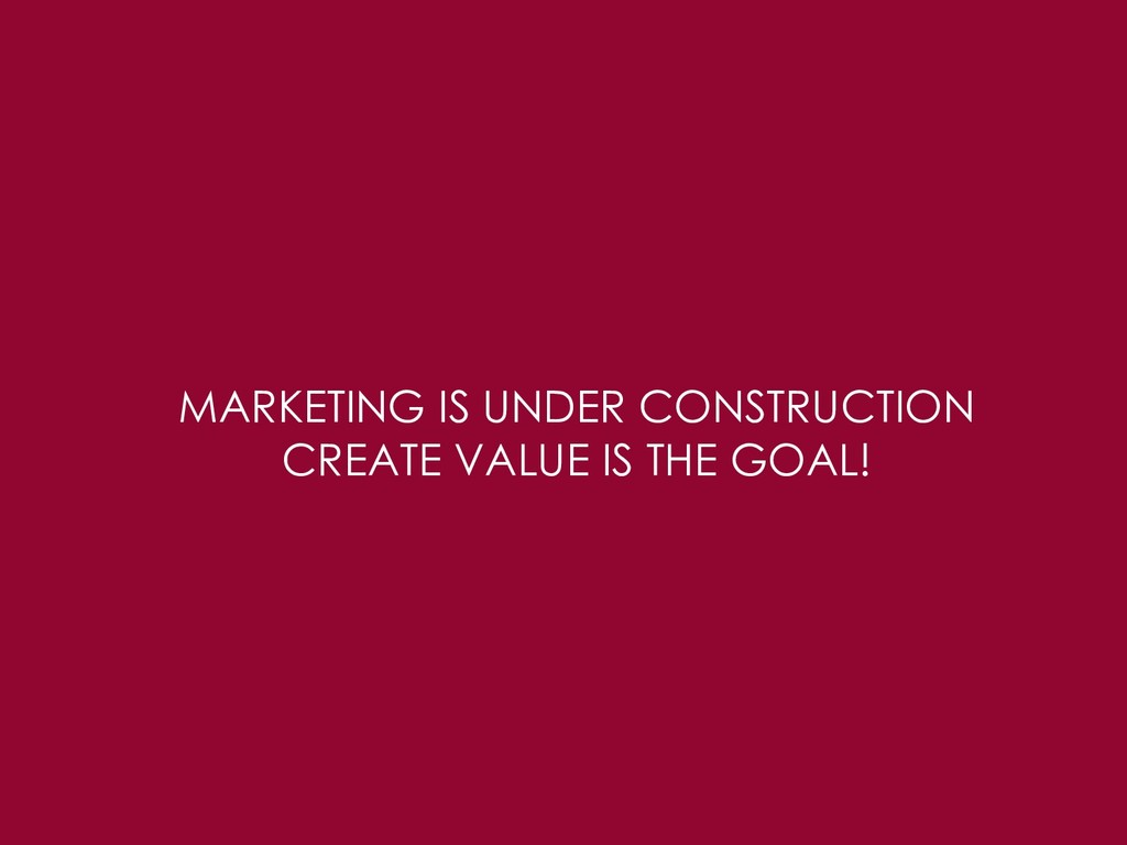 MARKETING IS UNDER CONSTRUCTION CREATE VALUE IS...