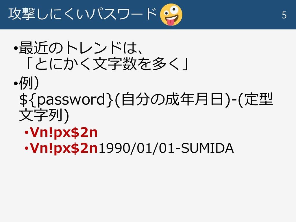 攻撃しにくいパスワード •最近のトレンドは、 「とにかく文字数を多く」 •例) ${passw...