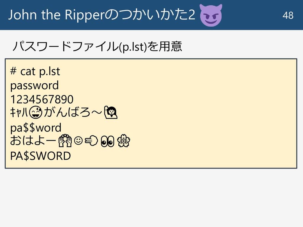 John the Ripperのつかいかた2 48 # cat p.lst password ...