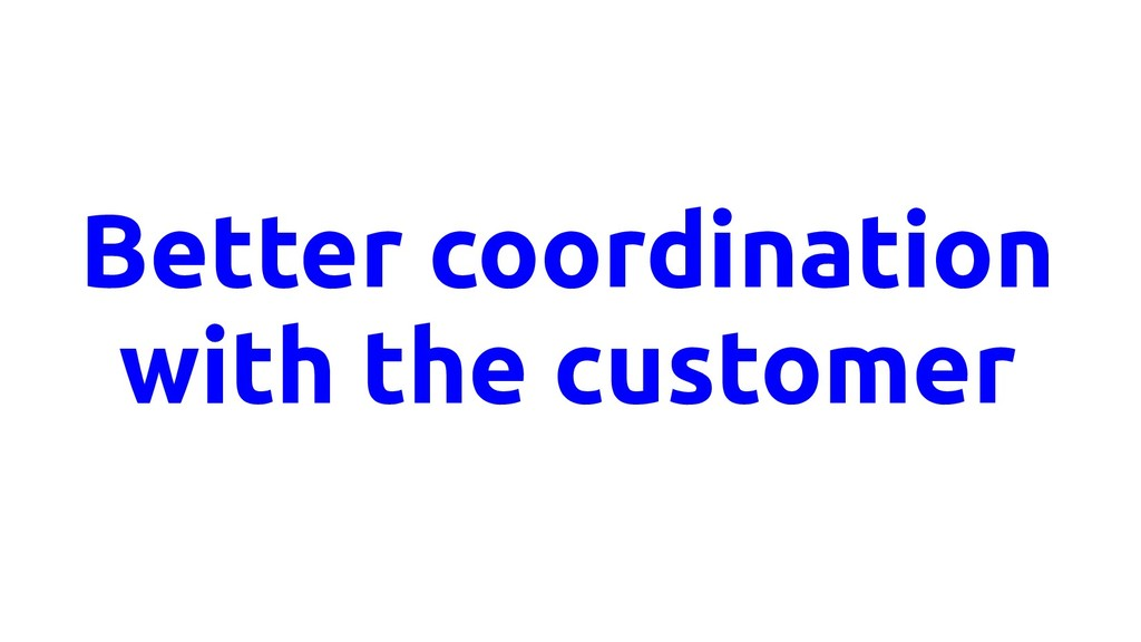 Better coordination with the customer