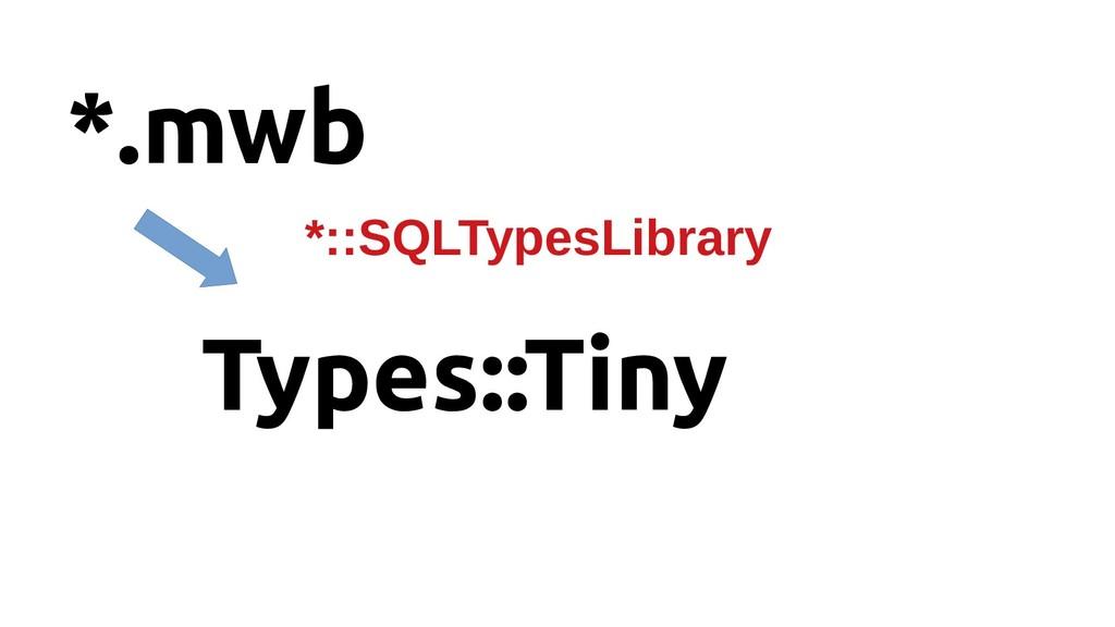 *.mwb Types::Tiny *::SQLTypesLibrary