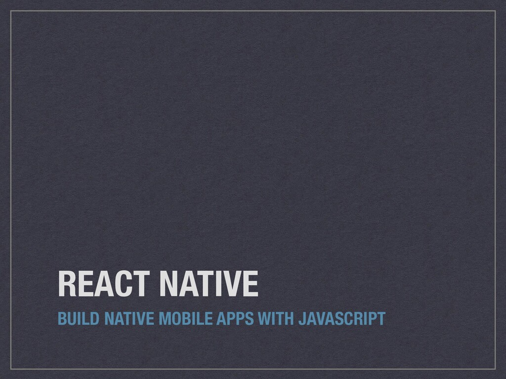 REACT NATIVE BUILD NATIVE MOBILE APPS WITH JAVA...