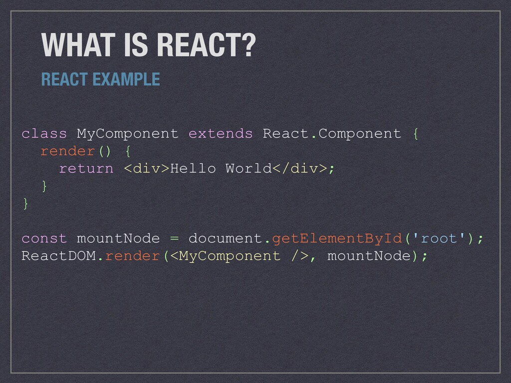 WHAT IS REACT? class MyComponent extends React....