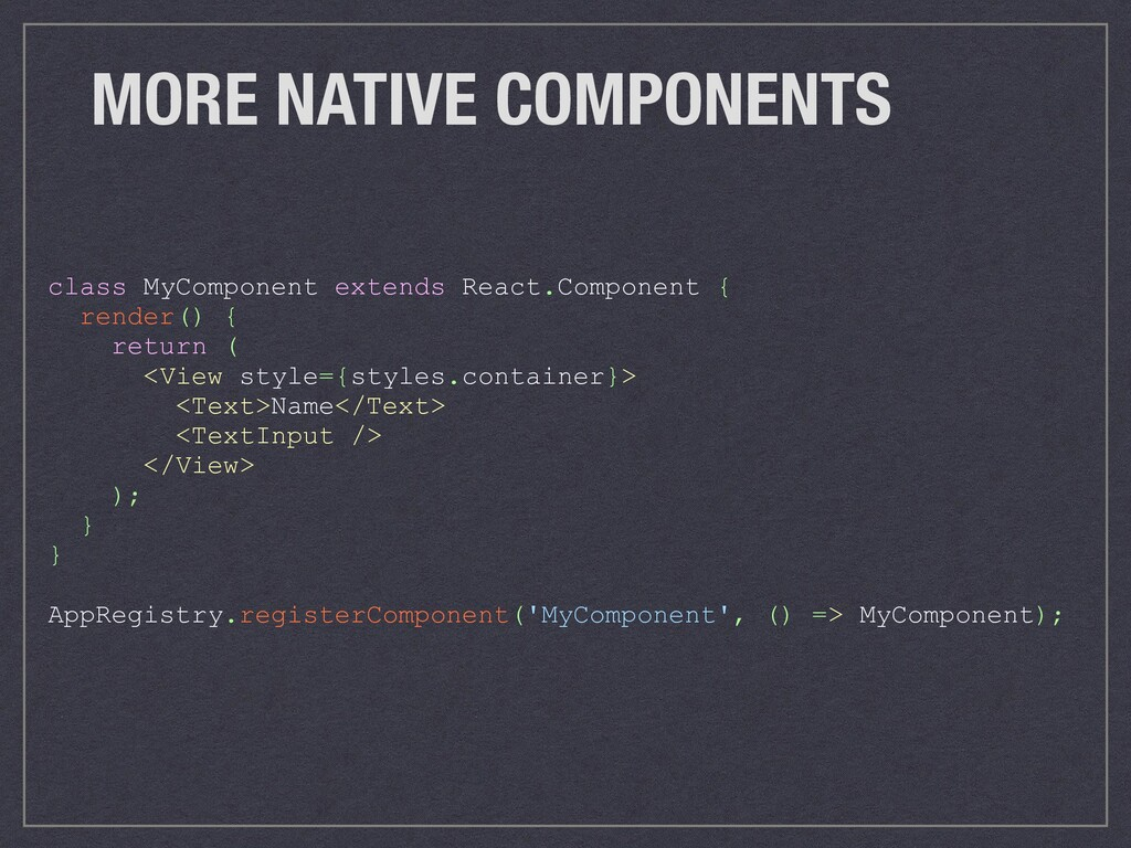 MORE NATIVE COMPONENTS class MyComponent extend...