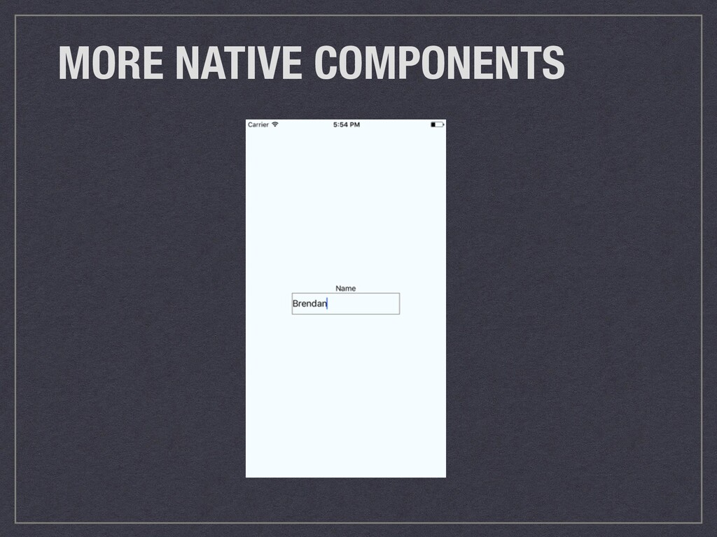 MORE NATIVE COMPONENTS