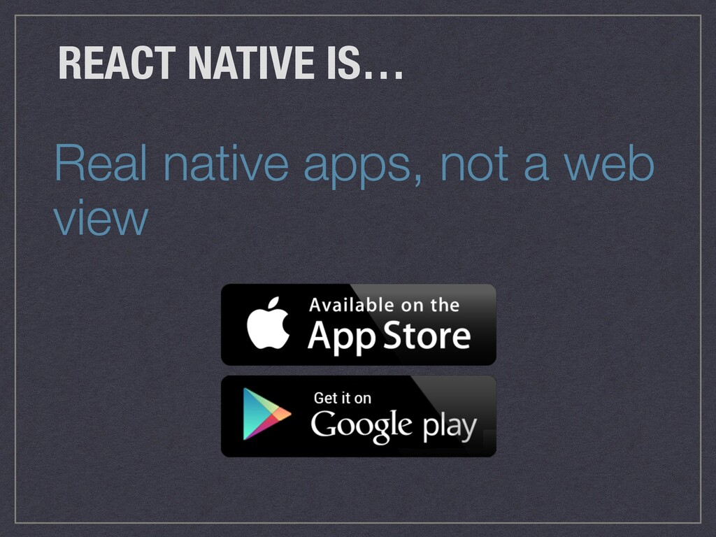 Real native apps, not a web view REACT NATIVE I...