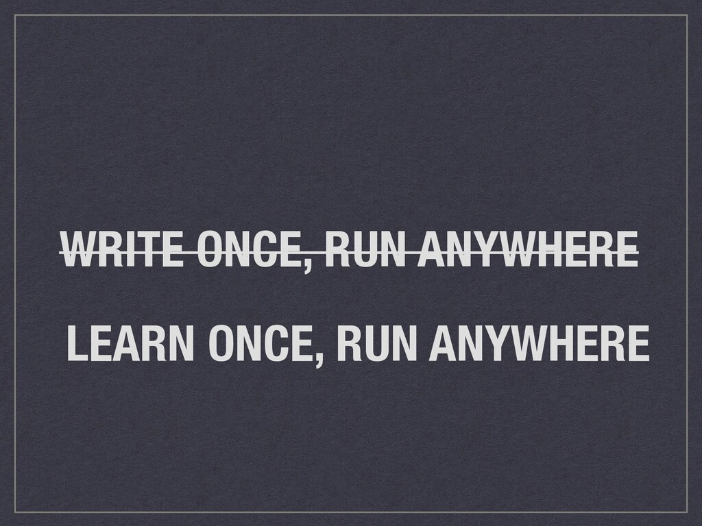 WRITE ONCE, RUN ANYWHERE LEARN ONCE, RUN ANYWHE...