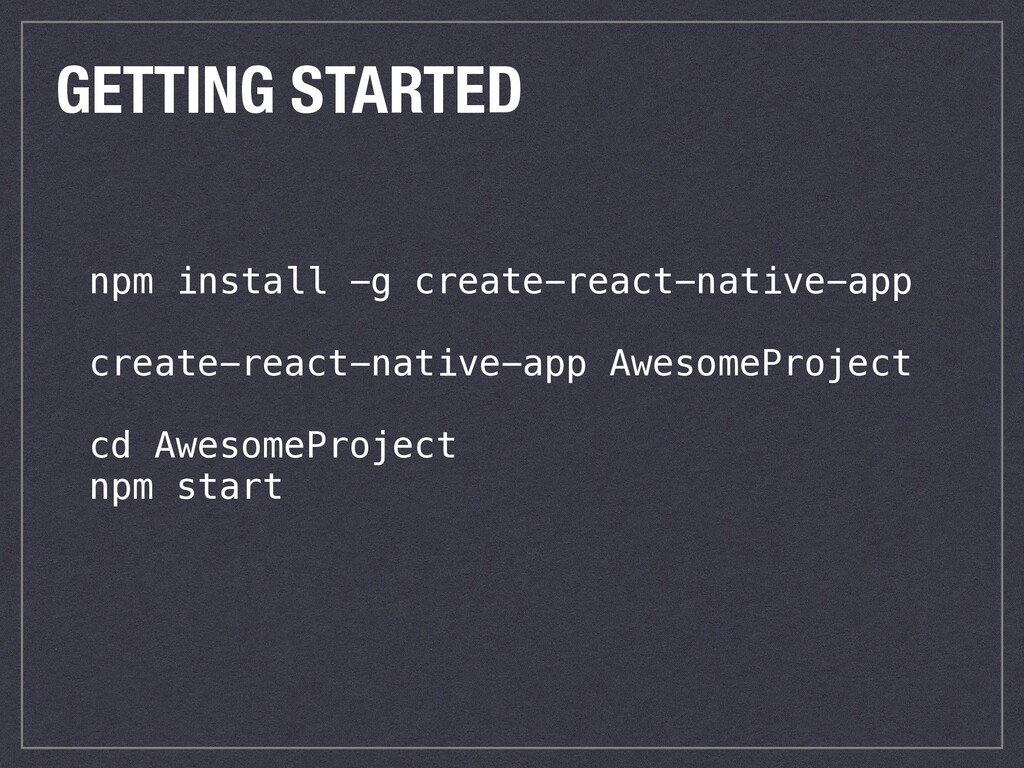 GETTING STARTED npm install -g create-react-nat...