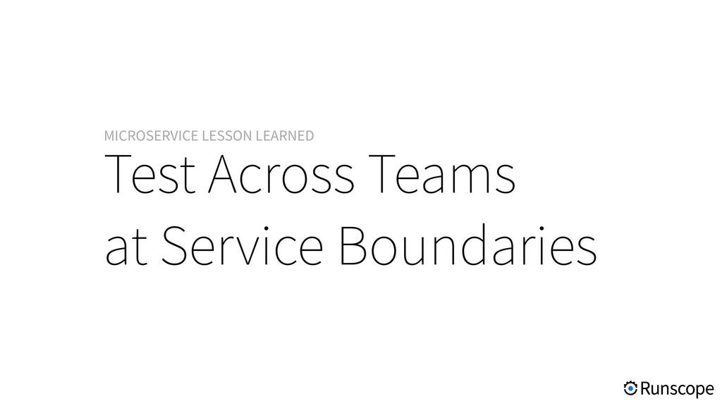 Test Across Teams at Service Boundaries MICROSE...
