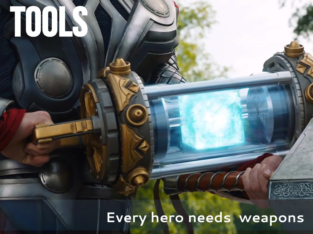 TOOLS Every hero needs weapons