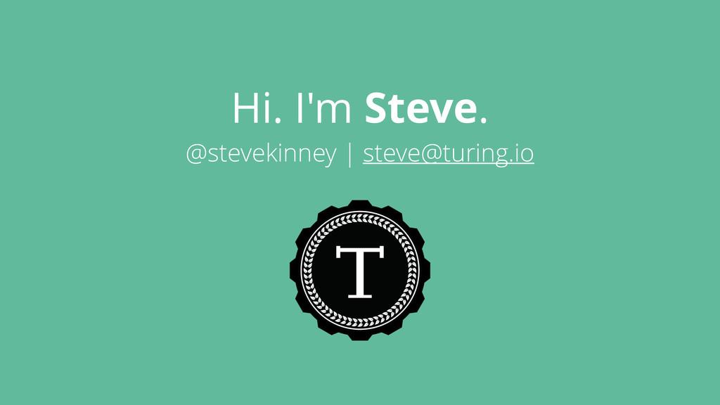 Hi. I'm Steve. @stevekinney | steve@turing.io
