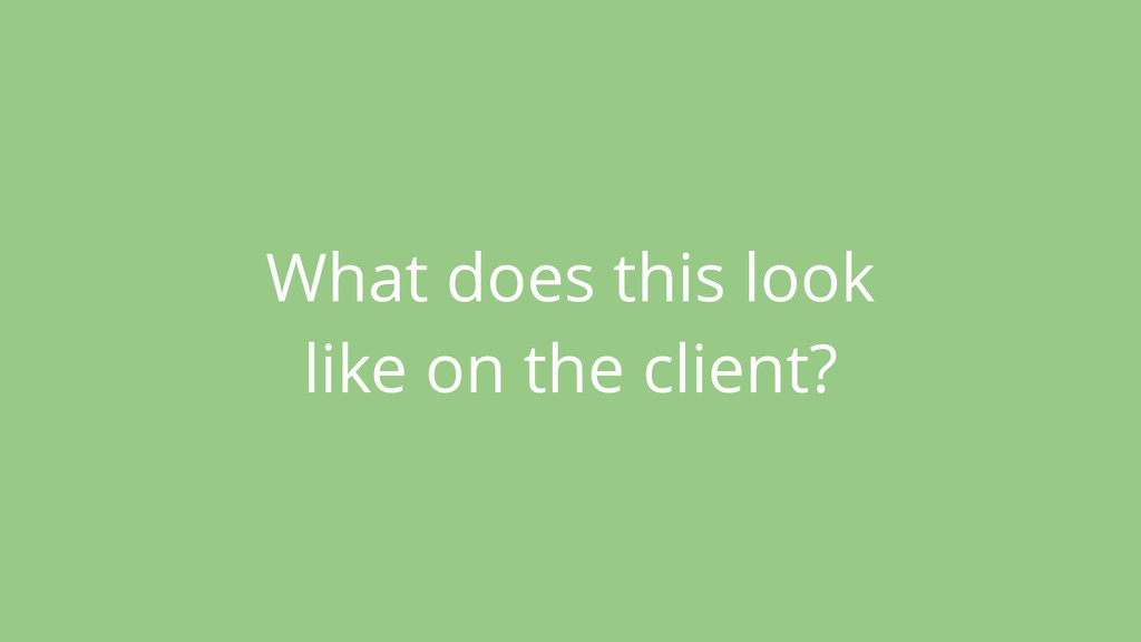 What does this look like on the client?