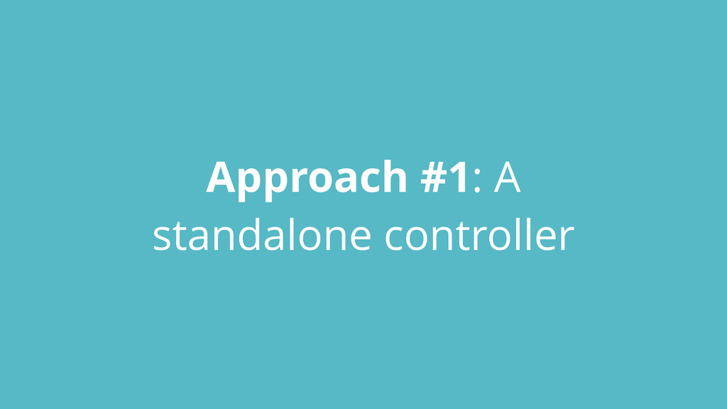 Approach #1: A standalone controller