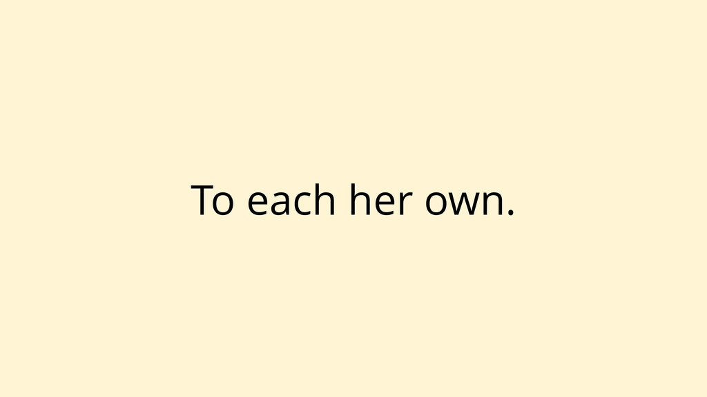 To each her own.