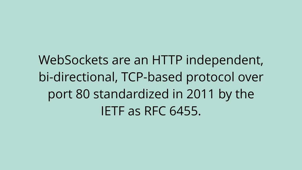 WebSockets are an HTTP independent, bi-directio...